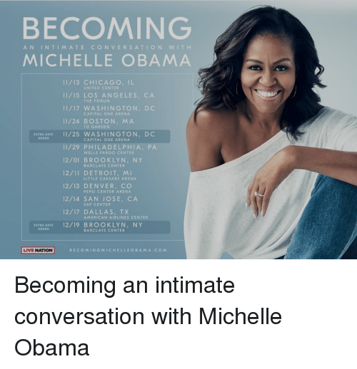 td garden: BECOMING  AN INTIMATE CONVERSATION WIT H  MICHELLE OBAMA  11/13 CHICAGO, IL  11/15 LOS ANGELES, CA  11/17 WASHINGTON, DC  11/24 BOSTON, MA  UNITED CENTER  THE FORUM  CAPITAL ONE ARENA  TD GARDEN  EXTRA DATE11/25 WASHINGTON, DC  ADDED  CAPITAL ONE ARENA  11/29 PHILADELPHIA, PA  12/01 BROOKLYN, NY  12/11 DETROIT, MI  12/13 DENVER, CO  12/14 SAN JOSE, CA  12/17 DALLAS, TX  WELLS FARGO CENTER  BARCLAYS CENTER  LITTLE CAESARS ARENA  PEPSI CENTER ARENA  SAP CENTER  AMERICAN AIRLINES CENTER  EXTRA DATE 12/19 BROOKLYN, NY  ADDED  BARCLAYS CENTER  LIVE NATION BECOMINGMICHELLEOBAMA.COM Becoming an intimate conversation with Michelle Obama