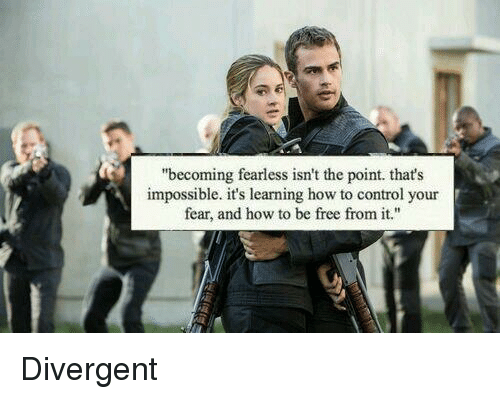 """Memes, Divergent, and Impossibility: """"becoming fearless isn't the point. that's  impossible. it's learning how to control your  fear, and how to be free from it."""" Divergent"""