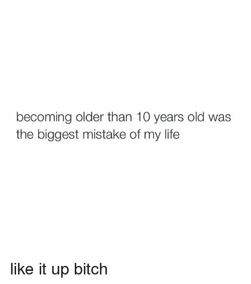 Girl Memes: becoming older than 10 years old was  the biggest mistake of my life like it up bitch