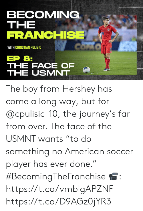 """usmnt: BECOMING  THE  FRANCHISE  COFO  WITH CHRISTIAN PULISIC  EP 8:  THE FACE OF  THE USMNT The boy from Hershey has come a long way, but for @cpulisic_10, the journey's far from over. The face of the USMNT wants """"to do something no American soccer player has ever done."""" #BecomingTheFranchise  📹: https://t.co/vmblgAPZNF https://t.co/D9AGz0jYR3"""