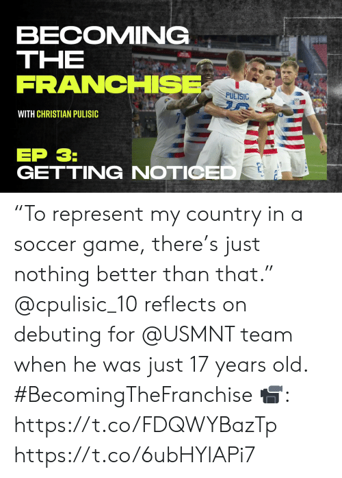 """usmnt: BECOMING  THE  FRANCHISE  PULISIC  WITH CHRISTIAN PULISIC  EP 3:  GETTING NOTICED """"To represent my country in a soccer game, there's just nothing better than that.""""  @cpulisic_10 reflects on debuting for @USMNT team when he was just 17 years old. #BecomingTheFranchise  📹: https://t.co/FDQWYBazTp https://t.co/6ubHYlAPi7"""