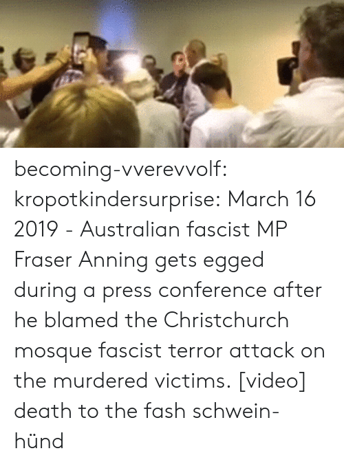 press conference: becoming-vverevvolf: kropotkindersurprise:  March 16 2019 - Australian fascist MP Fraser Anning gets egged during a press conference after he blamed the Christchurch mosque fascist terror attack on the murdered victims. [video]  death to the fash schwein-hünd