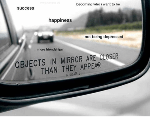 Mirror, Happiness, and Success: becoming who i want to be  success  happiness  not being depressed  more friendships  OBJECTS IN MIRROR ARE CLOSER  THAN THEY APPEAR