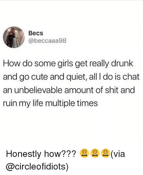 Cute, Drunk, and Girls: Becs  @beccaaa98  How do some girls get really drunk  and go cute and quiet, all I do is chat  an unbelievable amount of shit and  ruin my life multiple times Honestly how??? 😩😩😩(via @circleofidiots)