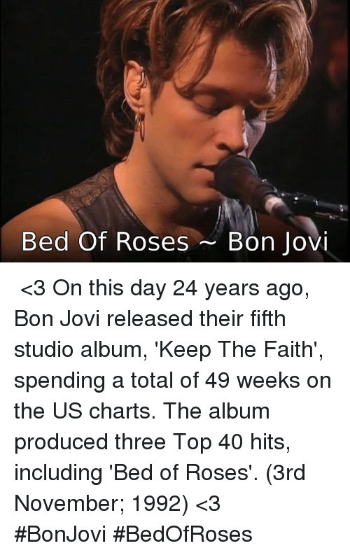 Keep The Faith: Bed Of Roses Bon Jovi ♪♫ <3 On this day 24 years ago, Bon Jovi released their  fifth studio album, 'Keep The Faith', spending a total of 49  weeks on the US charts. The album produced three Top 40  hits, including 'Bed of Roses'. (3rd November; 1992) <3 ♪♫  #BonJovi  #BedOfRoses