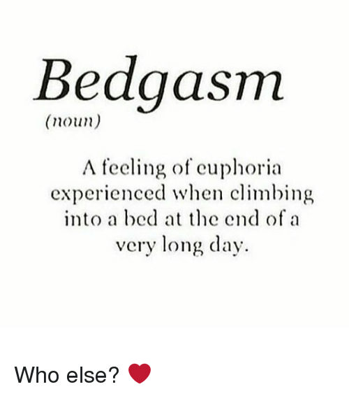 nouns: BedgaSTm  (noun)  A feeling of euphoria  experienced when climbing  into a bed at the end of a  very long day Who else? ❤