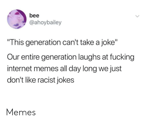 """internet memes: bee  @ahoybailey  This generation can't take a joke""""  Our entire generation laughs at fucking  internet memes all day long we just  don't like racist jokes Memes"""