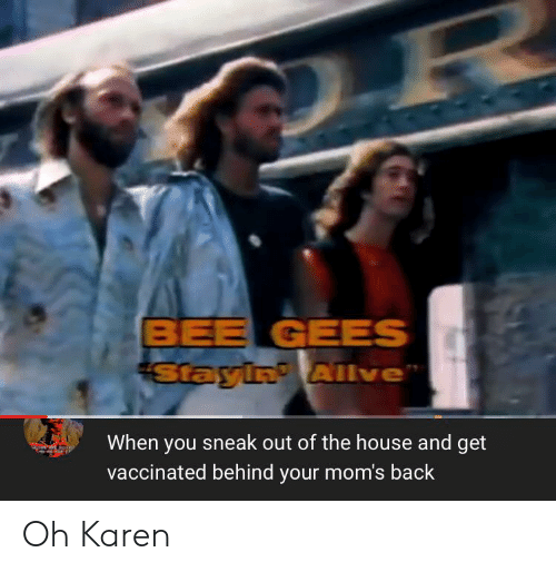 bee gees: BEE GEES  Stayin AIlve  When you sneak out of the house and get  vaccinated behind your mom's back Oh Karen