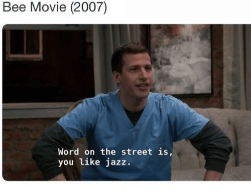 movie 2007: Bee Movie (2007)  Word on the street is,  you like jazz.