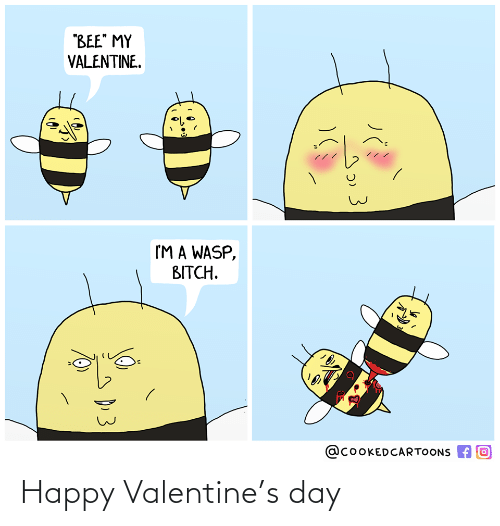 "Im A: ""BEE"" MY  VALENTINE.  I'M A WASP,  BITCH.  @COOKEDCARTOONS A O  D.3 Happy Valentine's day"