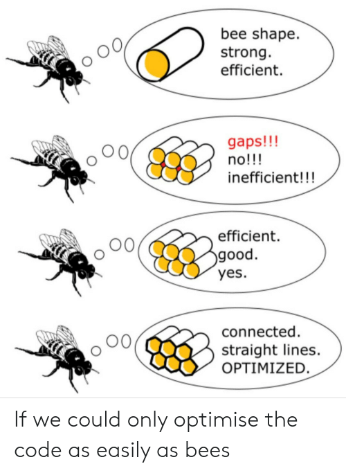 Connected: bee shape  strong  efficient  gaps!!!  no!!!  inefficient!!!  efficient  good.  yes.  connected  straight lines.  OPTIMIZED. If we could only optimise the code as easily as bees