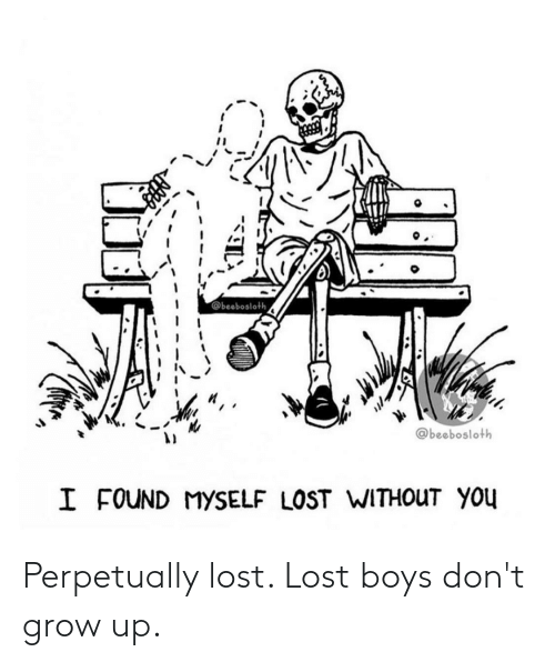 lost without you: @beebosloth  @beebosloth  I FOUND MYSELF LOST WITHOUT YOU Perpetually lost. Lost boys don't grow up.