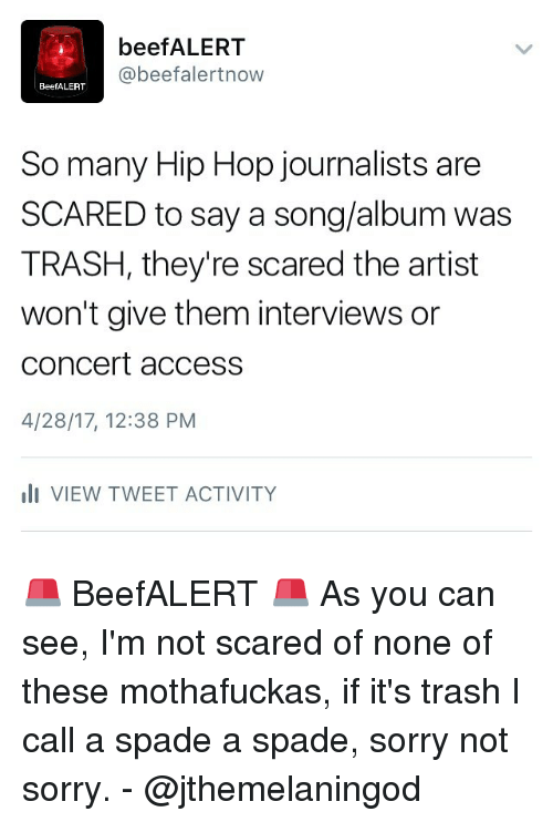 Beef, Beef, and Memes: beef ALERT  beef alertnow  BeefALERT  So many Hip Hop journalists are  SCARED to say a song/album was  TRASH, they're scared the artist  won't give them interviews or  Concert access  4/28/17, 12:38 PM  III VIEW TWEET ACTIVITY 🚨 BeefALERT 🚨 As you can see, I'm not scared of none of these mothafuckas, if it's trash I call a spade a spade, sorry not sorry. - @jthemelaningod