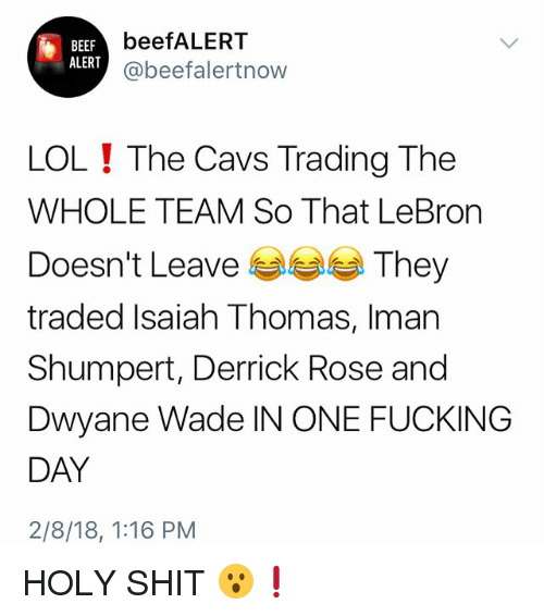 Beef, Cavs, and Derrick Rose: BEEF  ALERT  beefALERT  @beefalertnow  LOL ! The Cavs Trading The  WHOLE TEAM So That LeBron  Doesn't Leave eee They  traded Isaiah Thomas, Iman  Shumpert, Derrick Rose and  Dwyane Wade IN ONE FUCKING  DAY  2/8/18, 1:16 PM HOLY SHIT 😮❗️