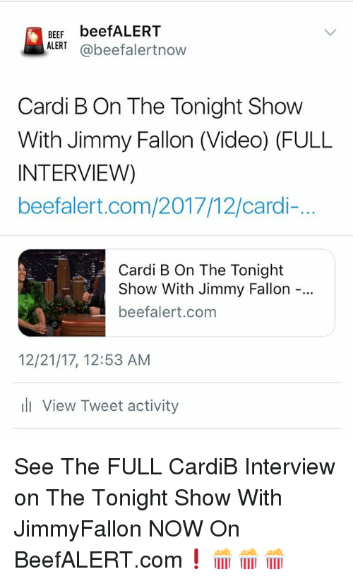 The Tonight Show with Jimmy Fallon: BEEF beefALERT  ALERT@beefalertnow  Cardi B On The Tonight Show  With Jimmy Fallon (Video) (FULL  INTERVIEW)  beefalert.com/2017/12/cardi-..  Cardi B On The Tonight  Show With Jimmy Fallon  beefalert.com  12/21/17, 12:53 AM  ill View Tweet activity See The FULL CardiB Interview on The Tonight Show With JimmyFallon NOW On BeefALERT.com❗️🍿🍿🍿
