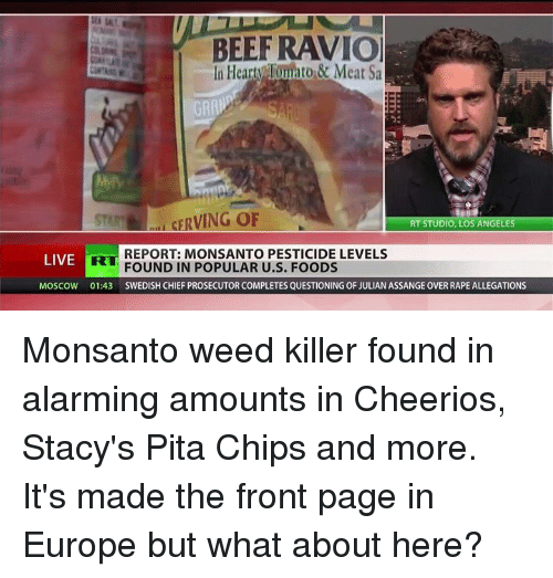 staci: BEEF RAVIO  In Hearty Tunto & Meat Sa  srum CERVING OF  RT STUDIO, LOS ANGELES  REPORT: MONSANTO PESTICIDE LEVELS  LIVE  FOUND IN POPULAR U.S. FOODS  MOSCOW 01:43 SWEDISH CHIEF PROSECUTOR COMPLETES QUESTIONING OF JULIAN ASSANGE OVER RAPE ALLEGATIONS Monsanto weed killer found in alarming amounts in Cheerios, Stacy's Pita Chips and more. It's made the front page in Europe but what about here?