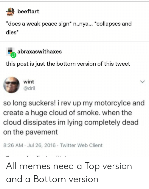 "All Memes: beeftart  *does a weak peace sign* n..nya... ""collapses and  dies*  abraxaswithaxes  this post is just the bottom version of this tweet  wint  @dril  so long suckers! i rev up my motorcylce and  create a huge cloud of smoke. when the  cloud dissipates im lying completely dead  on the pavement  8:26 AM Jul 26, 2016 Twitter Web Client All memes need a Top version and a Bottom version"