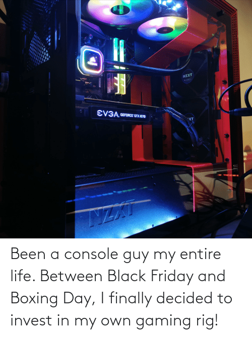 Black Friday: Been a console guy my entire life. Between Black Friday and Boxing Day, I finally decided to invest in my own gaming rig!