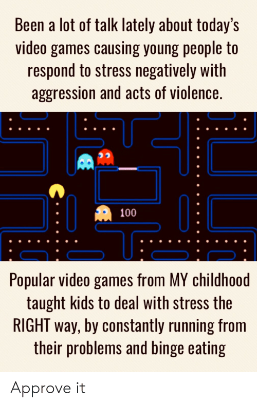 Acts: Been a lot of talk lately about today's  video games causing young people to  respond to stress negatively with  aggression and acts of violence.  100  Popular video games from MY childhoo  taught kids to deal with stress the  RIGHT way, by constantly running from  their problems and binge eating Approve it