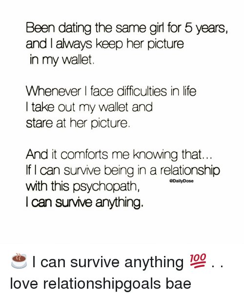 Relationshipgoals: Been dating the same girl for 5 years,  and I always keep her picture  in my wallet  Whenever face difficulties in life  I take out my wallet and  stare at her picture  And it comforts me knowing that  If I can survive being in a relationship  with this psychopath,  I can survive anything.  @DailyDose ☕️ I can survive anything 💯 . . love relationshipgoals bae