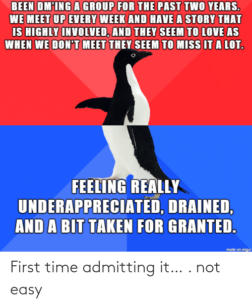 taken for granted: BEEN DM'ING A GROUP FOR THE PAST TWO YEARS.  WE MEET UP EVERY WEEK AND HAVE A STORY THAT  IS HIGHLY INVOLVED, AND THEY SEEM TO LOVE AS  WHEN WE DON'T MEET THEY SEEM TO MISS IT A LOT.  FEELING REALLY  UNDERAPPRECIATED, DRAINED,  AND A BIT TAKEN FOR GRANTED.  made on imgur First time admitting it… . not easy