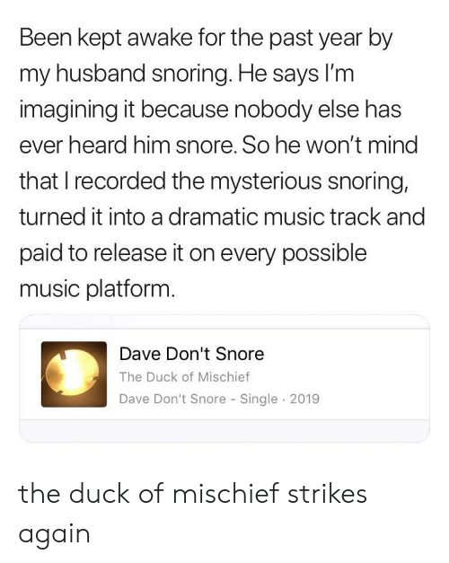 lim: Been kept awake for the past year by  my husband snoring. He says lI'm  imagining it because nobody else has  ever heard him snore. So he won't mind  that I recorded the mysterious snoring,  turned it into a dramatic music track and  paid to release it on every possible  music platform.  Dave Don't Snore  The Duck of Mischief  Dave Don't Snore Single 2019 the duck of mischief strikes again