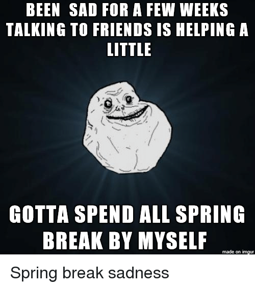 Friends, Spring Break, and Break: BEEN SAD FOR A FEW WEEKS  TALKING TO FRIENDS IS HELPING A  LITTLE  GOTTA SPEND ALL SPRING  BREAK BY MYSELF  made on imgur