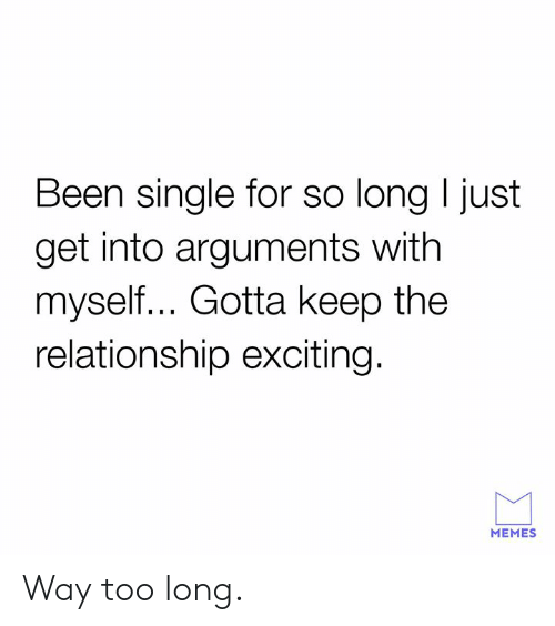 Gotta Keep: Been single for so long I just  get into arguments with  myself... Gotta keep the  relationship exciting.  MEMES Way too long.