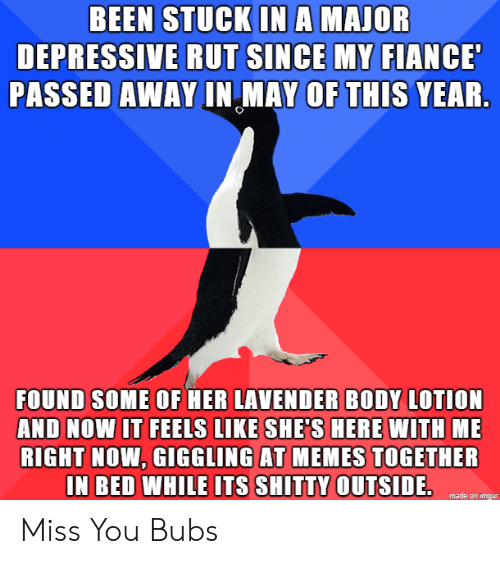 Depressive: BEEN STUCK INA MAJOR  DEPRESSIVE RUT SINCE MY FIANCE  PASSED AWAY IN MAY OF THIS YEAR.  FOUND SOME OF HER LAVENDER BODY LOTION  AND NOW IT FEELS LIKE SHE'S HERE WITH ME  RIGHT NOW, GIGGLING AT MEMES TOGETHER  IN BED WHILE ITS SHITTY OUTSIDE.  made on imgur Miss You Bubs
