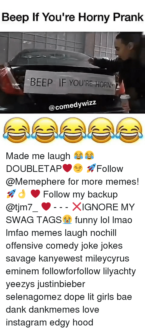 Bae, Dank, and Dope: Beep If You're Horny Prank  BEEP IF YOURE HORN  @comedy wizz Made me laugh 😂😂 DOUBLETAP❤️😏 🚀Follow @Memephere for more memes!🚀👌 ❤️ Follow my backup @tjm7_ ❤️ - - - ❌IGNORE MY SWAG TAGS😭 funny lol lmao lmfao memes laugh nochill offensive comedy joke jokes savage kanyewest mileycyrus eminem followforfollow lilyachty yeezys justinbieber selenagomez dope lit girls bae dank dankmemes love instagram edgy hood