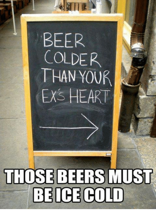 Beer, Memes, and Heart: BEER  COLDER  THAN YOUR  ENS HEART  THOSE BEERS MUST  BE ICE COLD