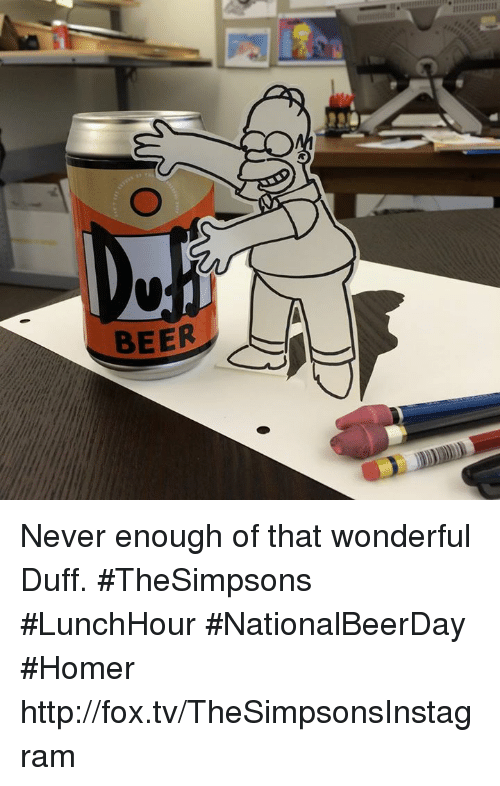 Beer, Dank, and Duff: BEER Never enough of that wonderful Duff. #TheSimpsons #LunchHour #NationalBeerDay #Homer  http://fox.tv/TheSimpsonsInstagram