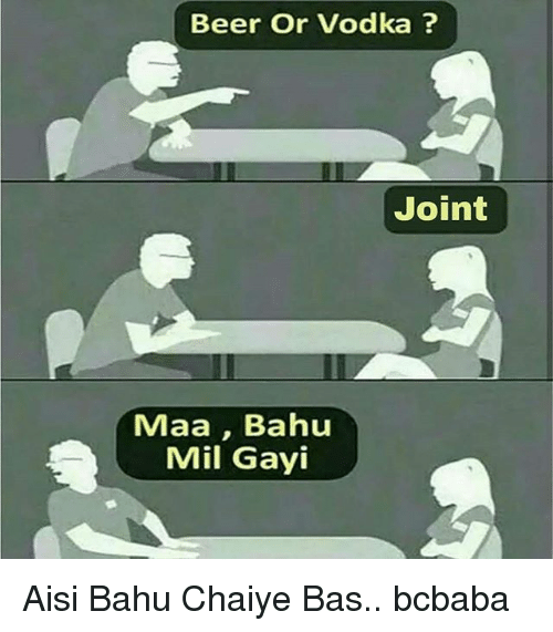 Beer, Memes, and Vodka: Beer Or Vodka?  Joint  Maa, Bahu  Mil Gayi Aisi Bahu Chaiye Bas.. bcbaba