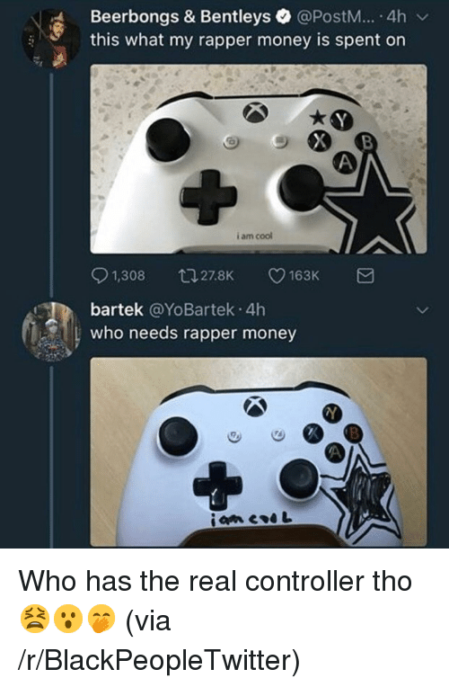 Blackpeopletwitter, Money, and Cool: Beerbongs & Bentleys @PostM... 4h v  this what my rapper money is spent on  i am cool  0 t. 163K a  1,308  27.8K  bartek @YoBartek 4h  who needs rapper money <p>Who has the real controller tho 😫😮🤭 (via /r/BlackPeopleTwitter)</p>