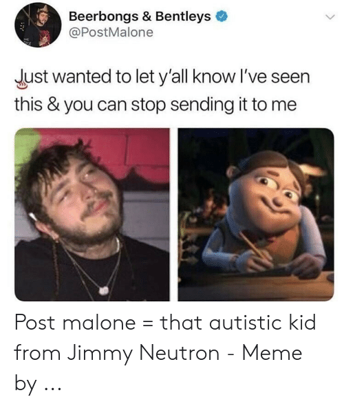Meme, Post Malone, and Jimmy Neutron: Beerbongs & Bentleys  @PostMalone  Just wanted to let y'all know I've seen  this & you can stop sending it to me Post malone = that autistic kid from Jimmy Neutron - Meme by ...