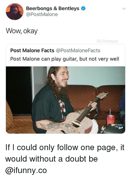 Facts, Post Malone, and Wow: Beerbongs & Bentleys  @PostMalone  Wow, okay  G: ifunny.co  Post Malone Facts @PostMaloneFacts  Post Malone can play guitar, but not very well If I could only follow one page, it would without a doubt be @ifunny.co