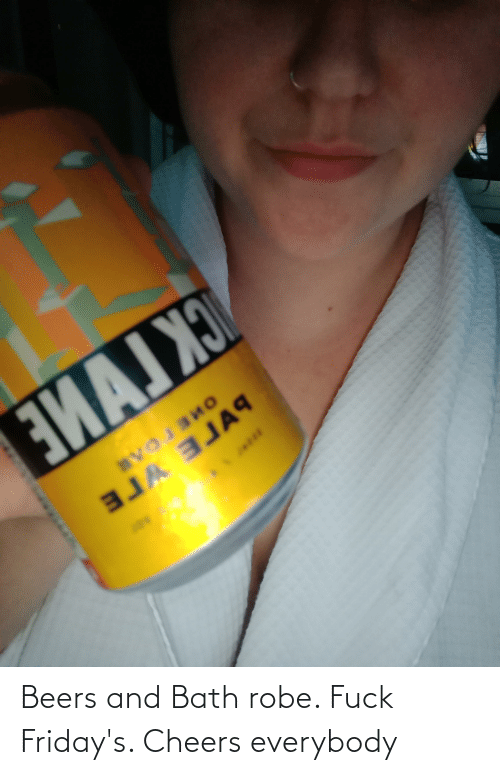 fridays: Beers and Bath robe. Fuck Friday's. Cheers everybody