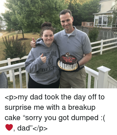 """beet: BEET <p>my dad took the day off to surprise me with a breakup cake """"sorry you got dumped :( ❤️, dad""""</p>"""
