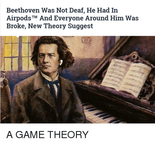 game theory: Beethoven Was Not Deaf, He Had In  AirpodsTM And Everyone Around Him Was  Broke, New Theory Suggest A GAME THEORY