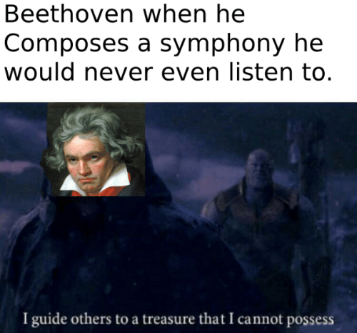 possess: Beethoven when he  Composes a symphony he  would never even listen to.  I guide others to a treasure that I cannot possess