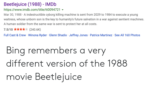 Winona Ryder: Beetlejuice (1988) - IMDB  https://www.imdb.com/title/tt0094721  Mar 30, 1988 A indestructible cyborg killing machine is sent from 2029 to 1984 to execute a young  waitress, whose unborn son is the key to humanity's future salvation in a war against sentient machines.  A human soldier from the same war is sent to protect her at all costs.  7.5/10  (240.6K)  Full Cast & Crew Winona Ryder Glenn Shadix Jeffrey Jones Patrice Martinez See All 160 Photos  . Bing remembers a very different version of the 1988 movie Beetlejuice