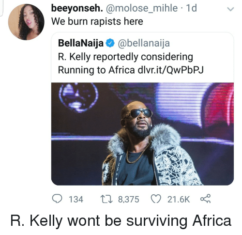 R. Kelly: beeyonseh. @molose_mihle 1d  We burn rapists here  molose mihle  BellaNaija @bellanaija  R. Kelly reportedly considering  Running to Africa dlvr.it/QwPbPJ  134  8,375 21.6K R. Kelly wont be surviving Africa