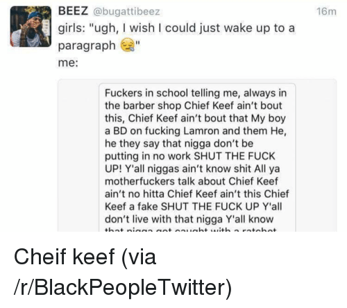 """The Barber Shop: BEEZ @bugattibeez  16m  girls: """"ugh, I wish I could just wake up to a  paragraph  me:  Fuckers in school telling me, always in  the barber shop Chief Keef ain't bout  this, Chief Keef ain't bout that My boy  a BD on fucking Lamron and them He,  he they say that nigga don't be  putting in no work SHUT THE FUCK  UP! Y'all niggas ain't know shit All ya  motherfuckers talk about Chief Keef  ain't no hitta Chief Keef ain't this Chief  Keef a fake SHUT THE FUCK UP Y'all  don't live with that nigga Y'all know <p>Cheif keef (via /r/BlackPeopleTwitter)</p>"""