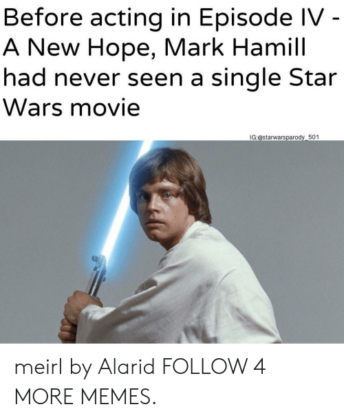 A New Hope: Before acting in Episode IV -  A New Hope, Mark Hamill  had never seen a single Star  Wars movie  IG:@starwarsparody 501 meirl by Alarid FOLLOW 4 MORE MEMES.