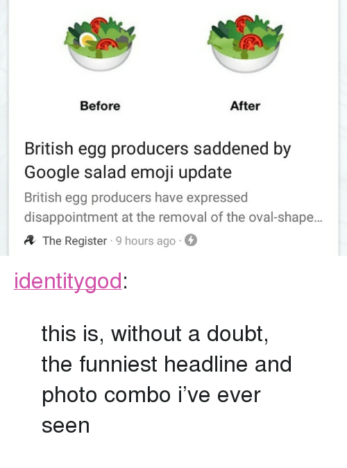 """Emoji, Google, and Tumblr: Before  After  British egg producers saddened by  Google salad emoji update  British egg producers have expressed  disappointment at the removal of the oval-shape.  A The Register 9 hours ago- <p><a href=""""http://identitygod.tumblr.com/post/174699055716/this-is-without-a-doubt-the-funniest-headline"""" class=""""tumblr_blog"""">identitygod</a>:</p><blockquote><p>this is, without a doubt, the funniest headline and photo combo i've ever seen</p></blockquote>"""