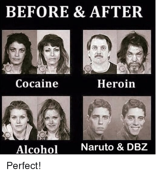 Heroin, Memes, and Naruto: BEFORE & AFTER  Cocaine  Heroin  Alcohol  Naruto & DBZ Perfect!