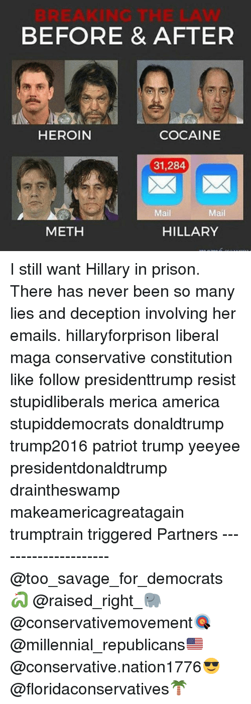America, Heroin, and Memes: BEFORE & AFTER  HEROIN  COCAINE  31,284  Mail  Mail  METH  HILLARY I still want Hillary in prison. There has never been so many lies and deception involving her emails. hillaryforprison liberal maga conservative constitution like follow presidenttrump resist stupidliberals merica america stupiddemocrats donaldtrump trump2016 patriot trump yeeyee presidentdonaldtrump draintheswamp makeamericagreatagain trumptrain triggered Partners --------------------- @too_savage_for_democrats🐍 @raised_right_🐘 @conservativemovement🎯 @millennial_republicans🇺🇸 @conservative.nation1776😎 @floridaconservatives🌴