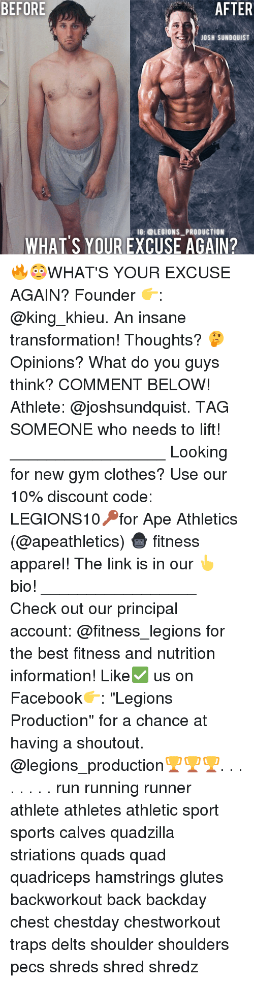 """Clothes, Facebook, and Gym: BEFORE  AFTER  JOSH SUNDOUIST  10: @LESIONS-PRODUCTION  WHATS YOUR EXCUSE AGAIN? 🔥😳WHAT'S YOUR EXCUSE AGAIN? Founder 👉: @king_khieu. An insane transformation! Thoughts? 🤔Opinions? What do you guys think? COMMENT BELOW! Athlete: @joshsundquist. TAG SOMEONE who needs to lift! _________________ Looking for new gym clothes? Use our 10% discount code: LEGIONS10🔑for Ape Athletics (@apeathletics) 🦍 fitness apparel! The link is in our 👆 bio! _________________ Check out our principal account: @fitness_legions for the best fitness and nutrition information! Like✅ us on Facebook👉: """"Legions Production"""" for a chance at having a shoutout. @legions_production🏆🏆🏆. . . . . . . . run running runner athlete athletes athletic sport sports calves quadzilla striations quads quad quadriceps hamstrings glutes backworkout back backday chest chestday chestworkout traps delts shoulder shoulders pecs shreds shred shredz"""