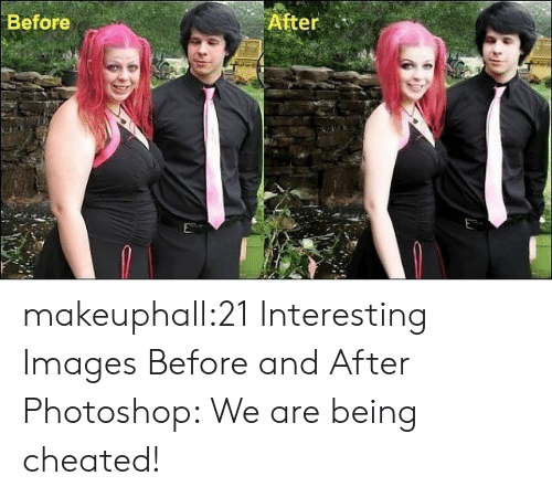 cheated: Before  After makeuphall:21 Interesting Images Before and After Photoshop: We are being cheated!