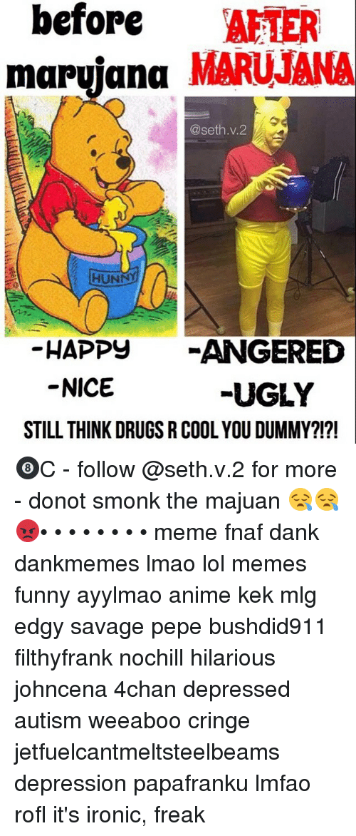 Drugs, Memes, and Mlg: before  AFTER  marijana MARUJANA  @seth. v. 2  HUNN  HAPPY  ANGERED  NICE  UGLY  STILL THINK DRUGS R COOL YOU DUMMY?!?! 🎱C - follow @seth.v.2 for more - donot smonk the majuan 😪😪😡• • • • • • • • meme fnaf dank dankmemes lmao lol memes funny ayylmao anime kek mlg edgy savage pepe bushdid911 filthyfrank nochill hilarious johncena 4chan depressed autism weeaboo cringe jetfuelcantmeltsteelbeams depression papafranku lmfao rofl it's ironic, freak